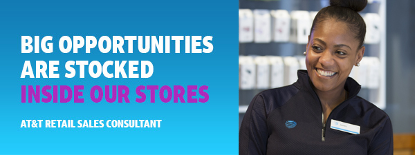 Big opportunities are stocked inside our stores -  AT&T Retail Sales Consultant